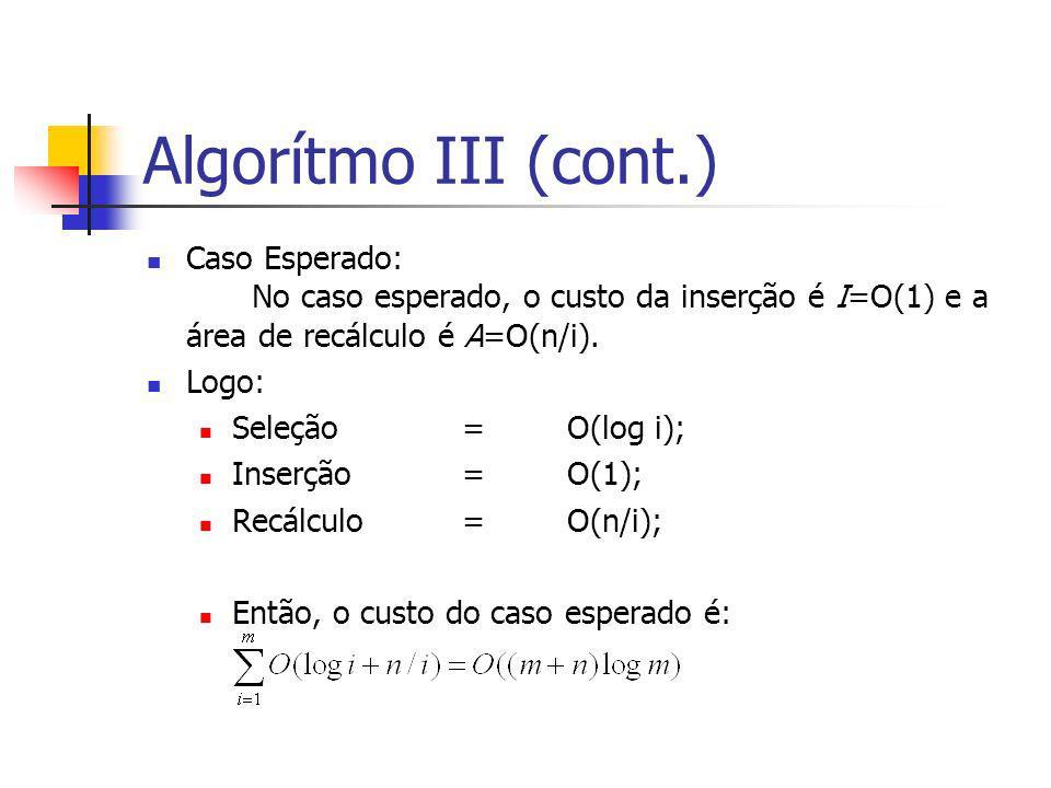 Algorítmo III (cont.) Caso Esperado: No caso esperado, o custo da inserção é I=O(1) e a área de recálculo é A=O(n/i). Logo: Seleção=O(log i); Inserção
