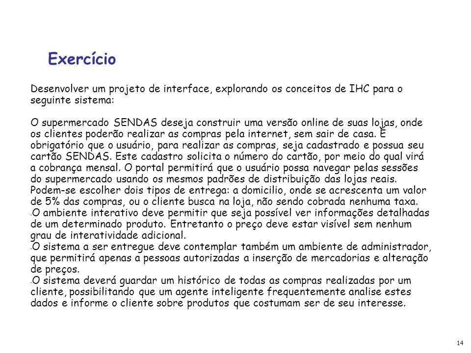 14 Exercício Desenvolver um projeto de interface, explorando os conceitos de IHC para o seguinte sistema: O supermercado SENDAS deseja construir uma versão online de suas lojas, onde os clientes poderão realizar as compras pela internet, sem sair de casa.