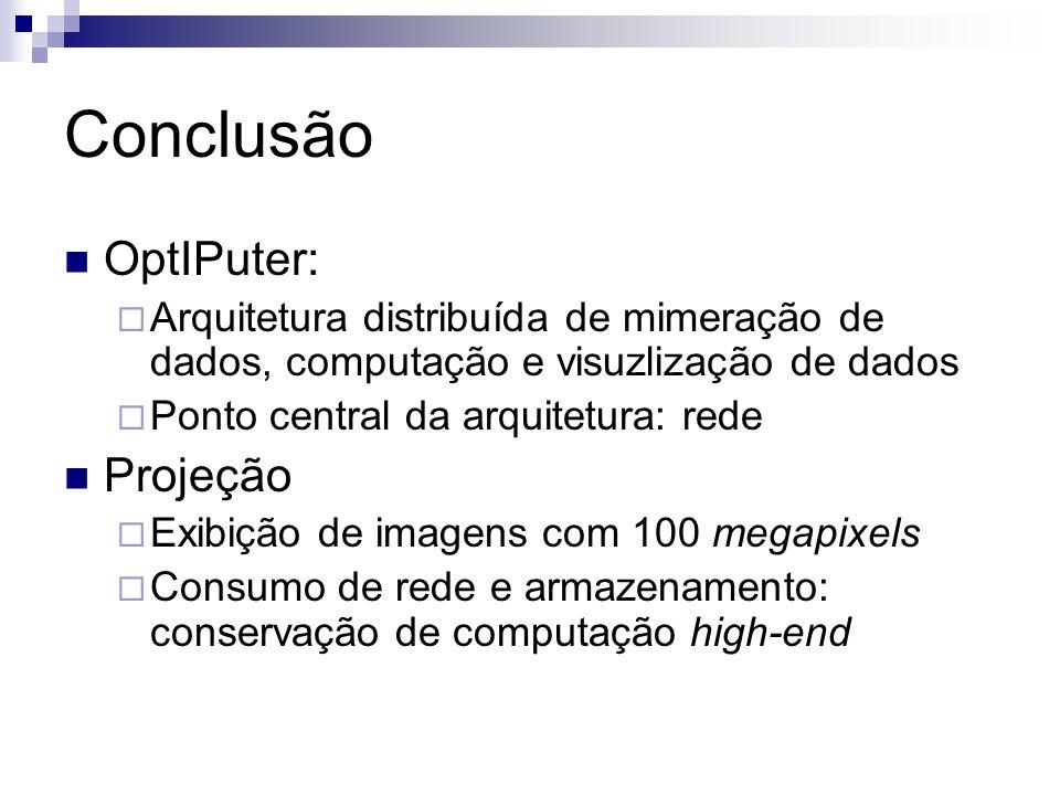 Conclusão OptIPuter: Arquitetura distribuída de mimeração de dados, computação e visuzlização de dados Ponto central da arquitetura: rede Projeção Exi