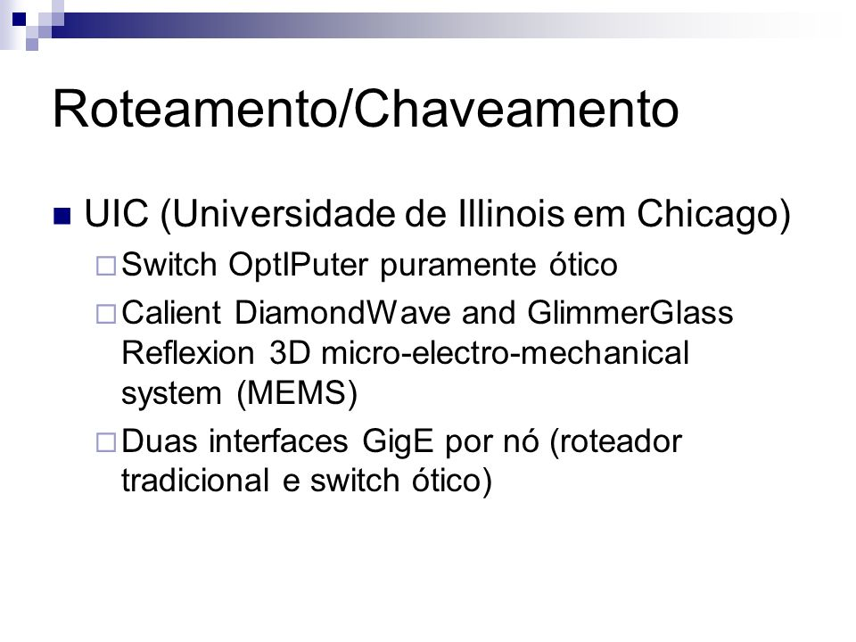 Roteamento/Chaveamento UIC (Universidade de Illinois em Chicago) Switch OptIPuter puramente ótico Calient DiamondWave and GlimmerGlass Reflexion 3D mi