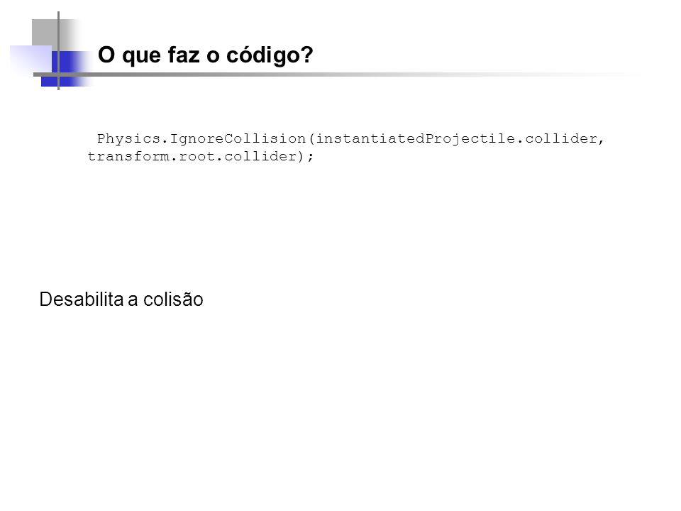 O que faz o código? Physics.IgnoreCollision(instantiatedProjectile.collider, transform.root.collider); Desabilita a colisão