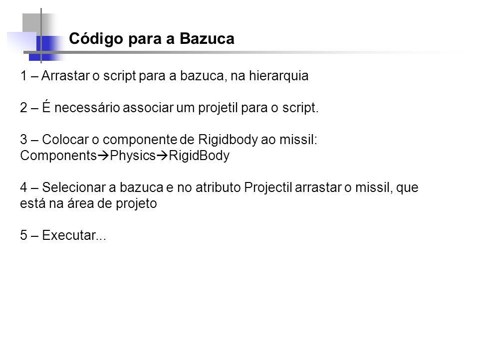 Código para a Bazuca 1 – Arrastar o script para a bazuca, na hierarquia 2 – É necessário associar um projetil para o script. 3 – Colocar o componente