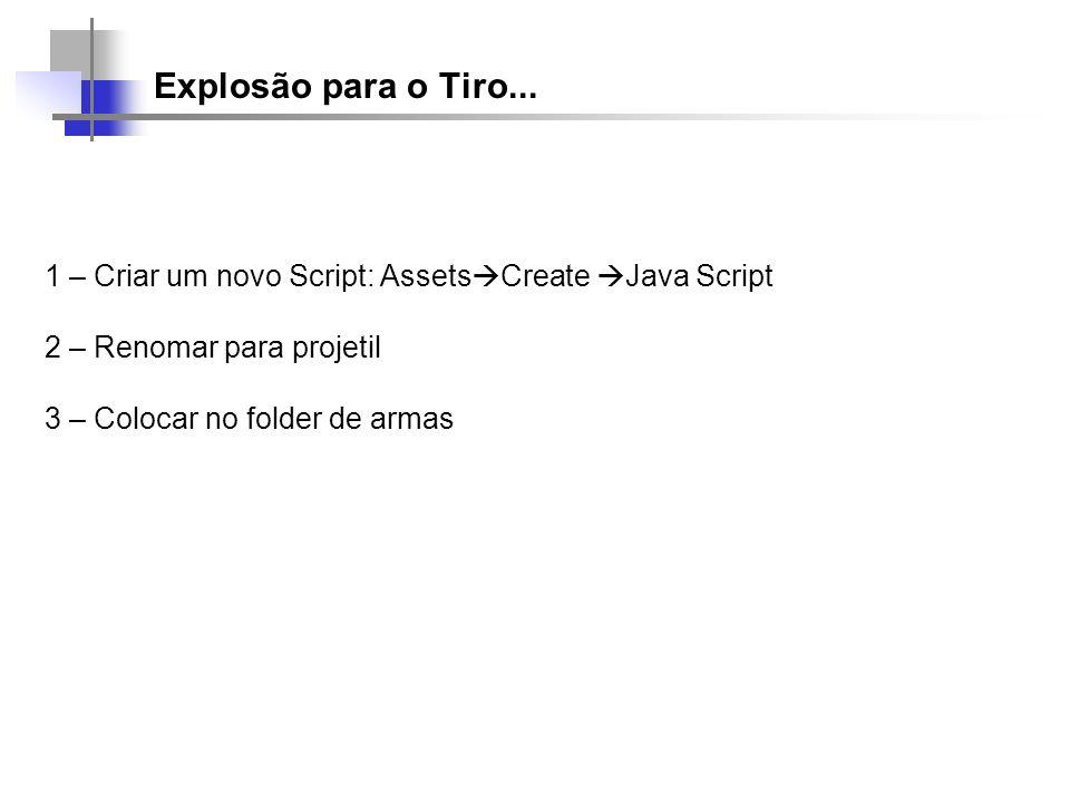 Explosão para o Tiro... 1 – Criar um novo Script: Assets Create Java Script 2 – Renomar para projetil 3 – Colocar no folder de armas
