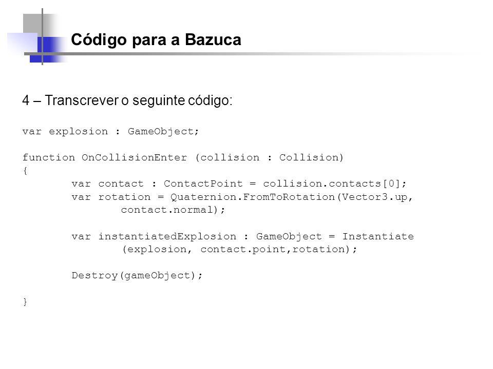 Código para a Bazuca 4 – Transcrever o seguinte código: var explosion : GameObject; function OnCollisionEnter (collision : Collision) { var contact :
