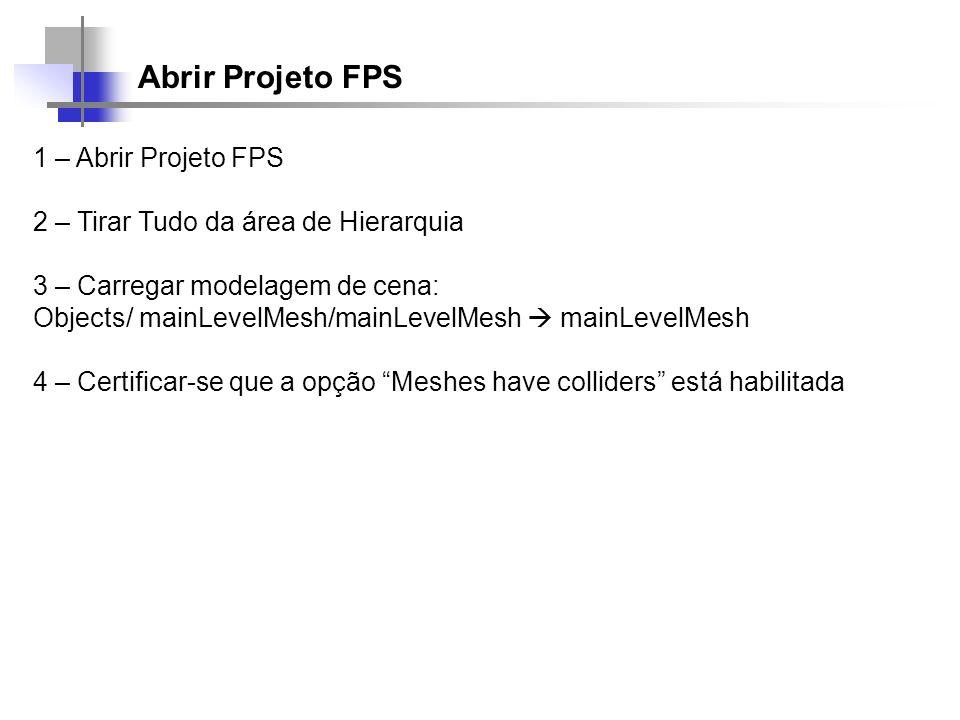 Abrir Projeto FPS 1 – Abrir Projeto FPS 2 – Tirar Tudo da área de Hierarquia 3 – Carregar modelagem de cena: Objects/ mainLevelMesh/mainLevelMesh main