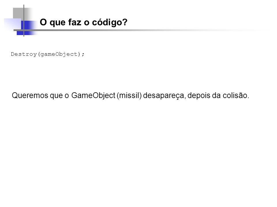 O que faz o código? Destroy(gameObject); Queremos que o GameObject (missil) desapareça, depois da colisão.
