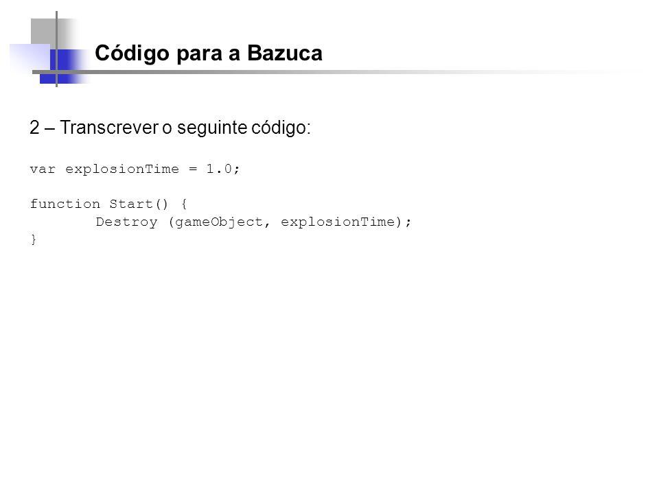 Código para a Bazuca 2 – Transcrever o seguinte código: var explosionTime = 1.0; function Start() { Destroy (gameObject, explosionTime); }