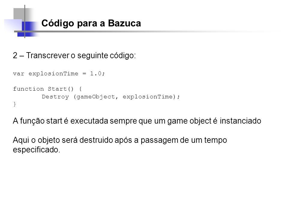 Código para a Bazuca 2 – Transcrever o seguinte código: var explosionTime = 1.0; function Start() { Destroy (gameObject, explosionTime); } A função st