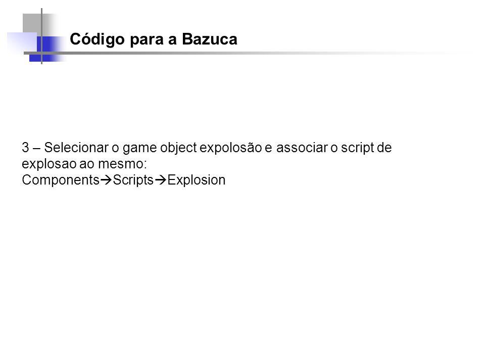 Código para a Bazuca 3 – Selecionar o game object expolosão e associar o script de explosao ao mesmo: Components Scripts Explosion