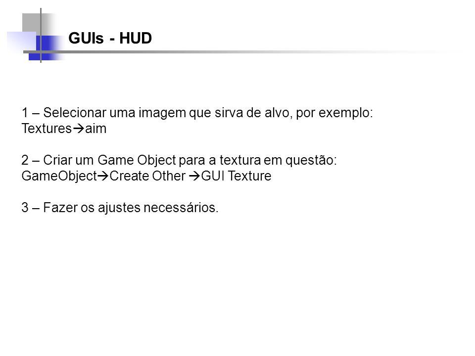 GUIs - HUD 1 – Selecionar uma imagem que sirva de alvo, por exemplo: Textures aim 2 – Criar um Game Object para a textura em questão: GameObject Creat