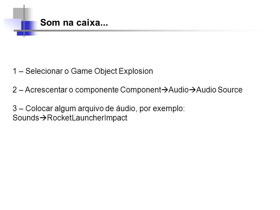 Som na caixa... 1 – Selecionar o Game Object Explosion 2 – Acrescentar o componente Component Audio Audio Source 3 – Colocar algum arquivo de áudio, p