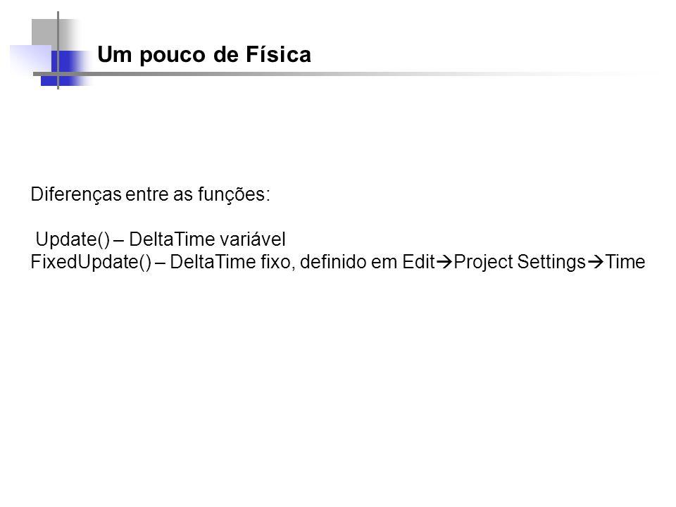 Um pouco de Física Diferenças entre as funções: Update() – DeltaTime variável FixedUpdate() – DeltaTime fixo, definido em Edit Project Settings Time