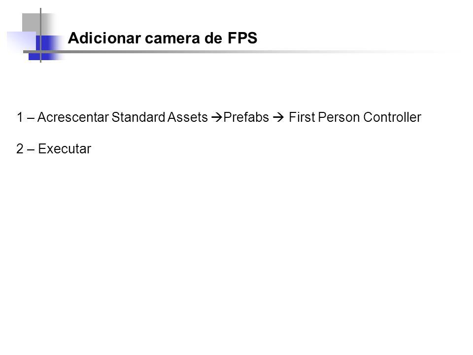 Adicionar camera de FPS 1 – Acrescentar Standard Assets Prefabs First Person Controller 2 – Executar