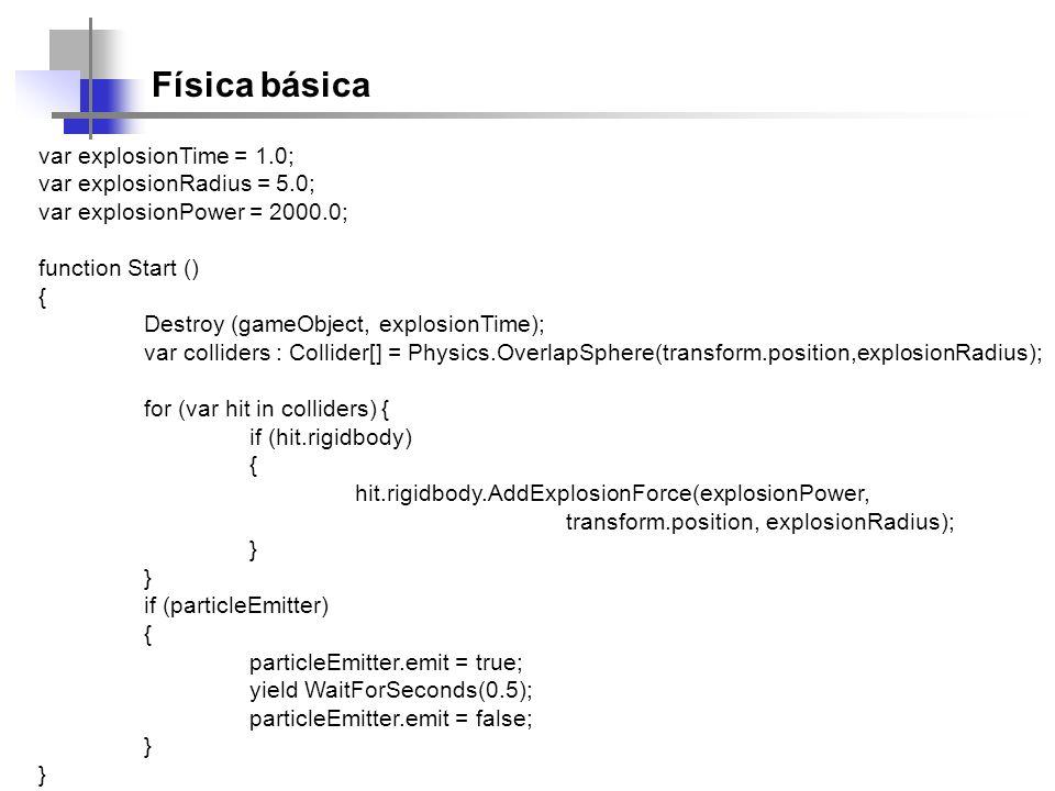 Física básica var explosionTime = 1.0; var explosionRadius = 5.0; var explosionPower = 2000.0; function Start () { Destroy (gameObject, explosionTime)