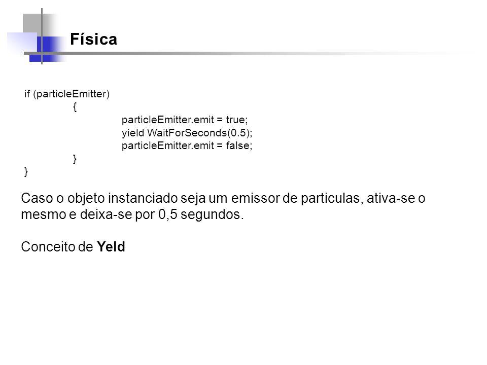 Física if (particleEmitter) { particleEmitter.emit = true; yield WaitForSeconds(0.5); particleEmitter.emit = false; } Caso o objeto instanciado seja u