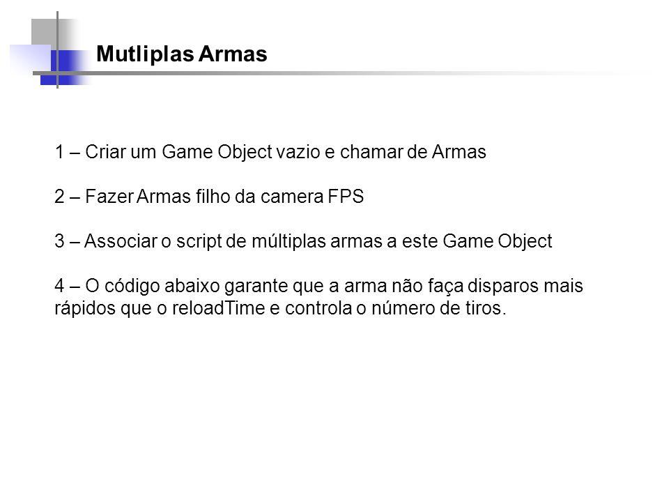 Mutliplas Armas 1 – Criar um Game Object vazio e chamar de Armas 2 – Fazer Armas filho da camera FPS 3 – Associar o script de múltiplas armas a este G
