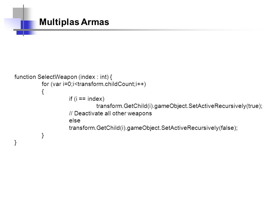 Multiplas Armas function SelectWeapon (index : int) { for (var i=0;i<transform.childCount;i++) { if (i == index) transform.GetChild(i).gameObject.SetActiveRecursively(true); // Deactivate all other weapons else transform.GetChild(i).gameObject.SetActiveRecursively(false); }