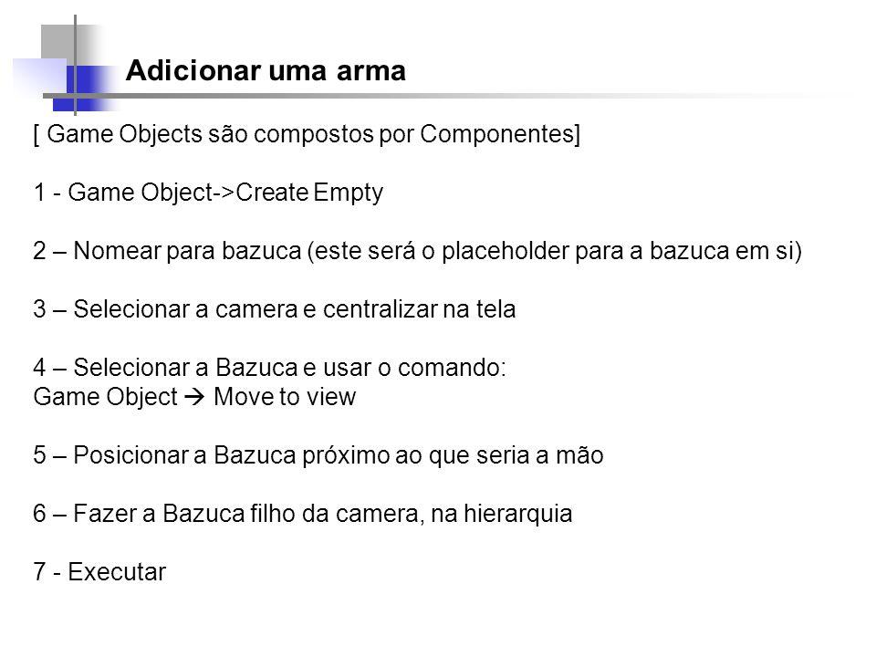 Adicionar uma arma [ Game Objects são compostos por Componentes] 1 - Game Object->Create Empty 2 – Nomear para bazuca (este será o placeholder para a