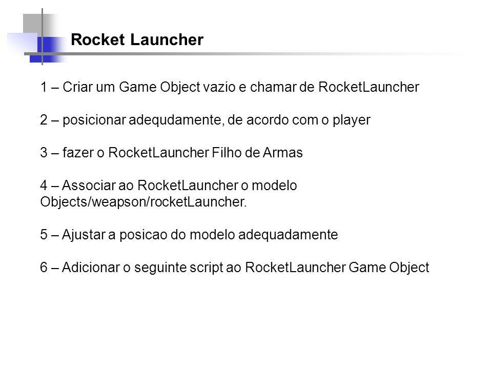 Rocket Launcher 1 – Criar um Game Object vazio e chamar de RocketLauncher 2 – posicionar adequdamente, de acordo com o player 3 – fazer o RocketLaunch