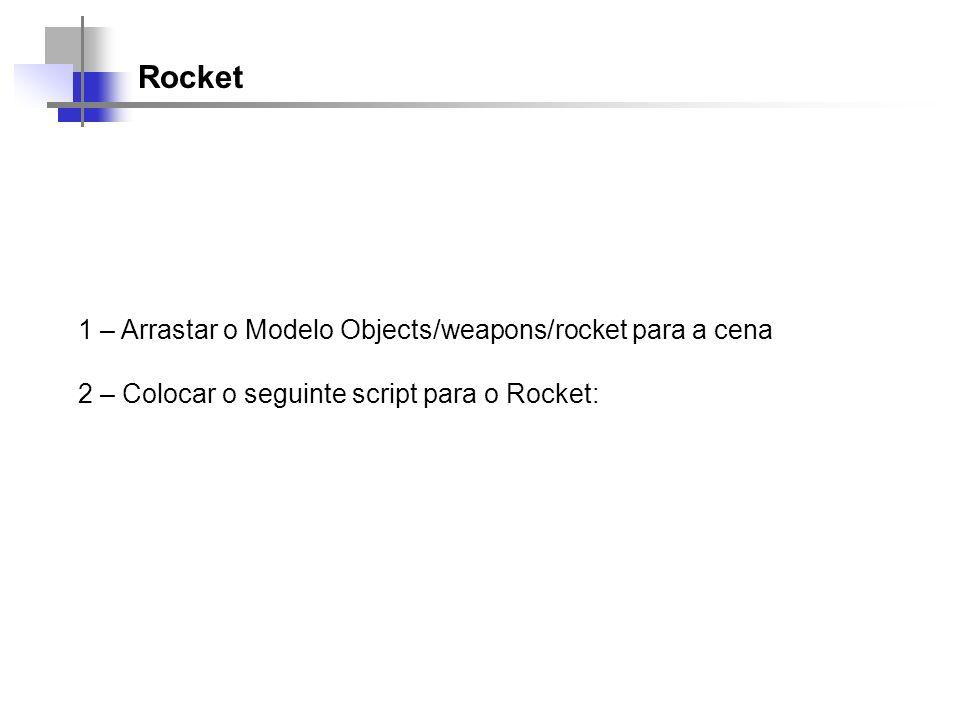 Rocket 1 – Arrastar o Modelo Objects/weapons/rocket para a cena 2 – Colocar o seguinte script para o Rocket: