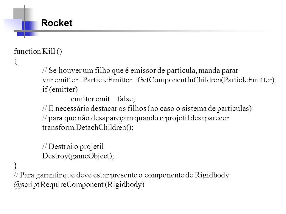Rocket function Kill () { // Se houver um filho que é emissor de particula, manda parar var emitter : ParticleEmitter= GetComponentInChildren(Particle