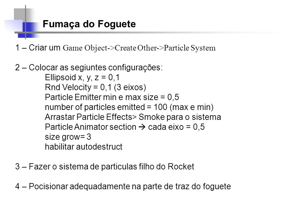 Fumaça do Foguete 1 – Criar um Game Object->Create Other->Particle System 2 – Colocar as segiuntes configurações: Ellipsoid x, y, z = 0,1 Rnd Velocity