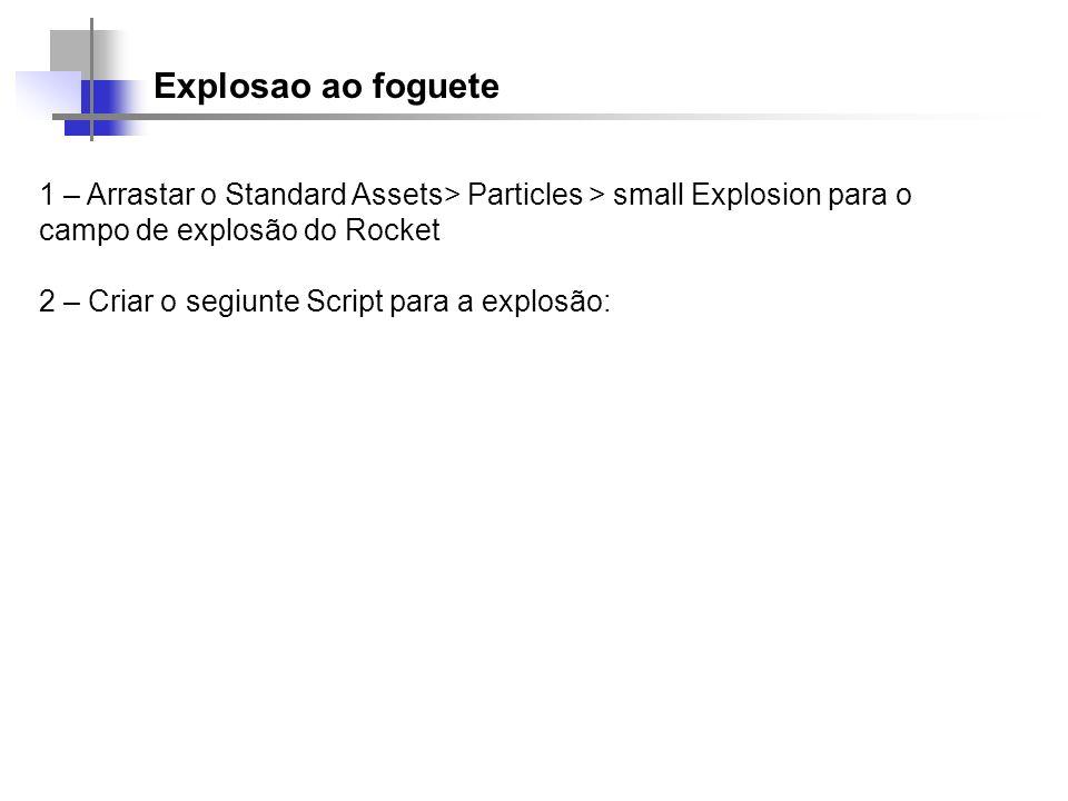 Explosao ao foguete 1 – Arrastar o Standard Assets> Particles > small Explosion para o campo de explosão do Rocket 2 – Criar o segiunte Script para a