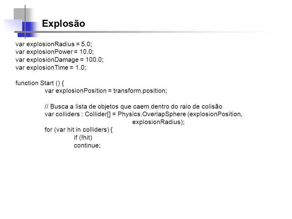 Explosão var explosionRadius = 5.0; var explosionPower = 10.0; var explosionDamage = 100.0; var explosionTime = 1.0; function Start () { var explosion