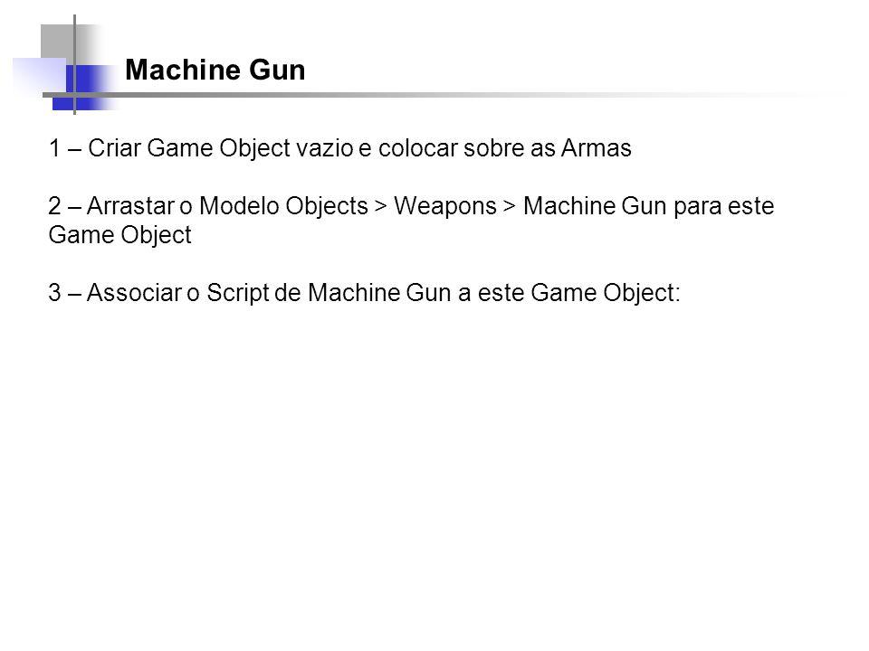 Machine Gun 1 – Criar Game Object vazio e colocar sobre as Armas 2 – Arrastar o Modelo Objects > Weapons > Machine Gun para este Game Object 3 – Assoc