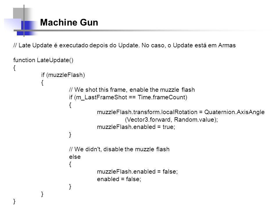 Machine Gun // Late Update é executado depois do Update. No caso, o Update está em Armas function LateUpdate() { if (muzzleFlash) { // We shot this fr