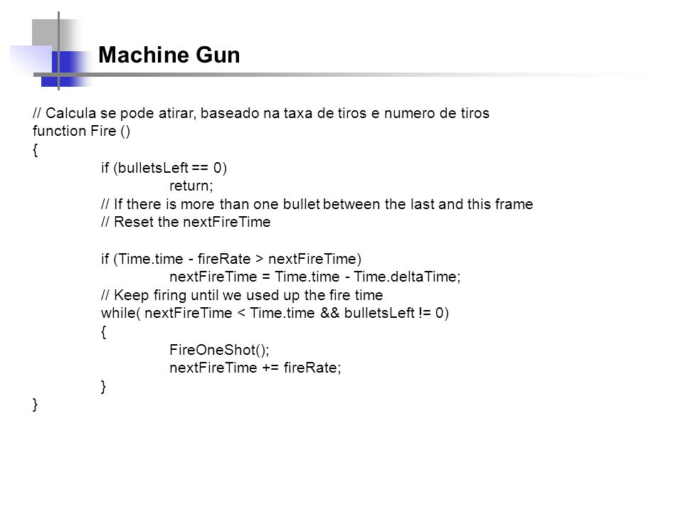 Machine Gun // Calcula se pode atirar, baseado na taxa de tiros e numero de tiros function Fire () { if (bulletsLeft == 0) return; // If there is more than one bullet between the last and this frame // Reset the nextFireTime if (Time.time - fireRate > nextFireTime) nextFireTime = Time.time - Time.deltaTime; // Keep firing until we used up the fire time while( nextFireTime < Time.time && bulletsLeft != 0) { FireOneShot(); nextFireTime += fireRate; }