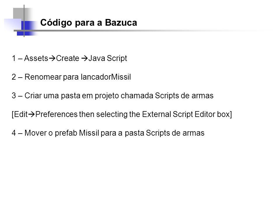 Código para a Bazuca 1 – Assets Create Java Script 2 – Renomear para lancadorMissil 3 – Criar uma pasta em projeto chamada Scripts de armas [Edit Pref