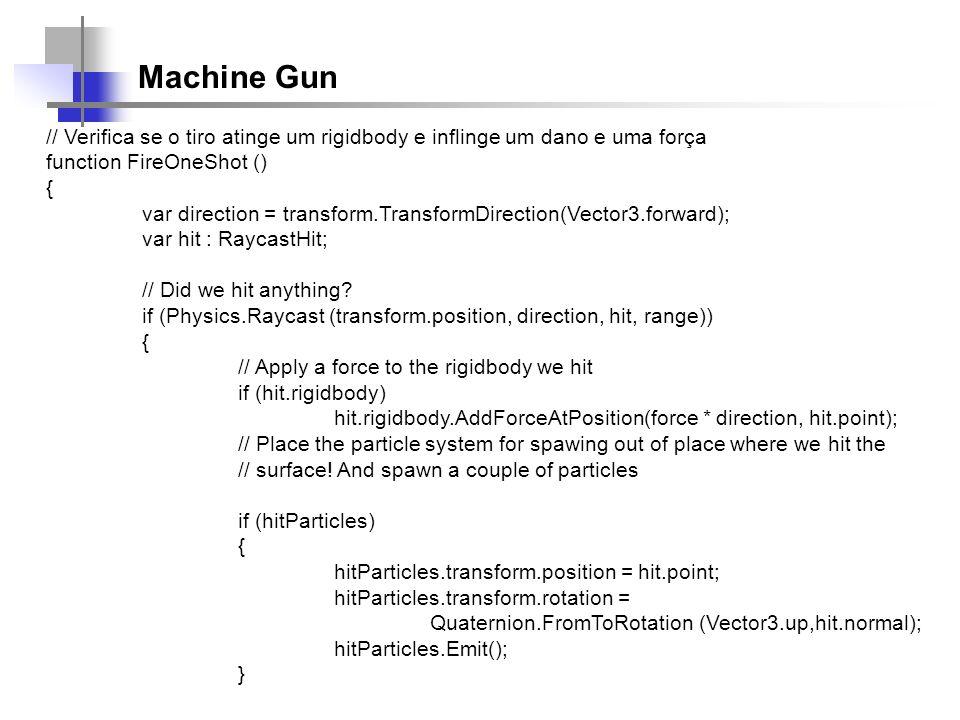 Machine Gun // Verifica se o tiro atinge um rigidbody e inflinge um dano e uma força function FireOneShot () { var direction = transform.TransformDire