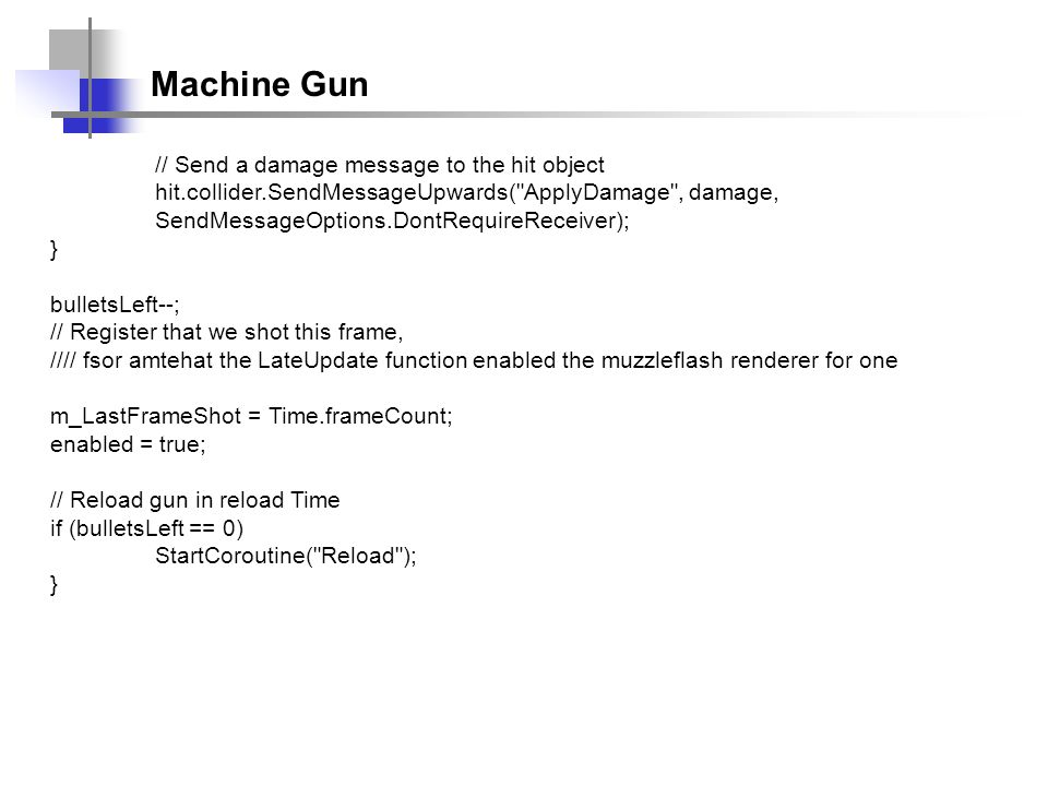 Machine Gun // Send a damage message to the hit object hit.collider.SendMessageUpwards( ApplyDamage , damage, SendMessageOptions.DontRequireReceiver); } bulletsLeft--; // Register that we shot this frame, //// fsor amtehat the LateUpdate function enabled the muzzleflash renderer for one m_LastFrameShot = Time.frameCount; enabled = true; // Reload gun in reload Time if (bulletsLeft == 0) StartCoroutine( Reload ); }