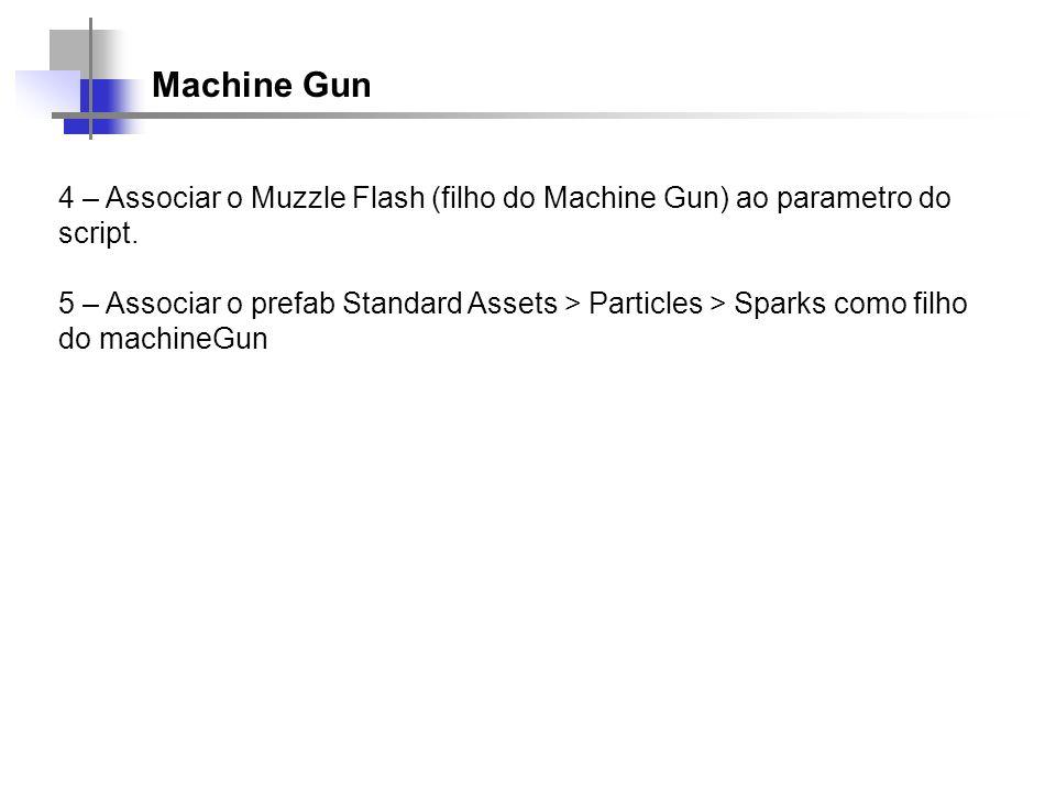 Machine Gun 4 – Associar o Muzzle Flash (filho do Machine Gun) ao parametro do script. 5 – Associar o prefab Standard Assets > Particles > Sparks como