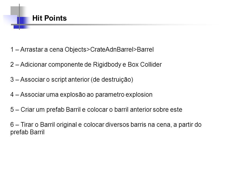 Hit Points 1 – Arrastar a cena Objects>CrateAdnBarrel>Barrel 2 – Adicionar componente de Rigidbody e Box Collider 3 – Associar o script anterior (de d