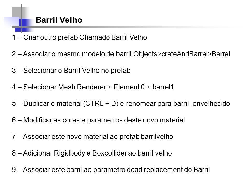 Barril Velho 1 – Criar outro prefab Chamado Barril Velho 2 – Associar o mesmo modelo de barril Objects>crateAndBarrel>Barrel 3 – Selecionar o Barril V