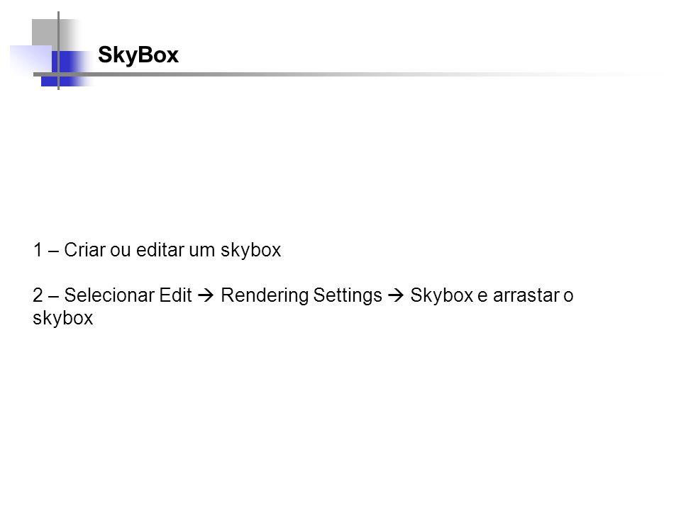 SkyBox 1 – Criar ou editar um skybox 2 – Selecionar Edit Rendering Settings Skybox e arrastar o skybox