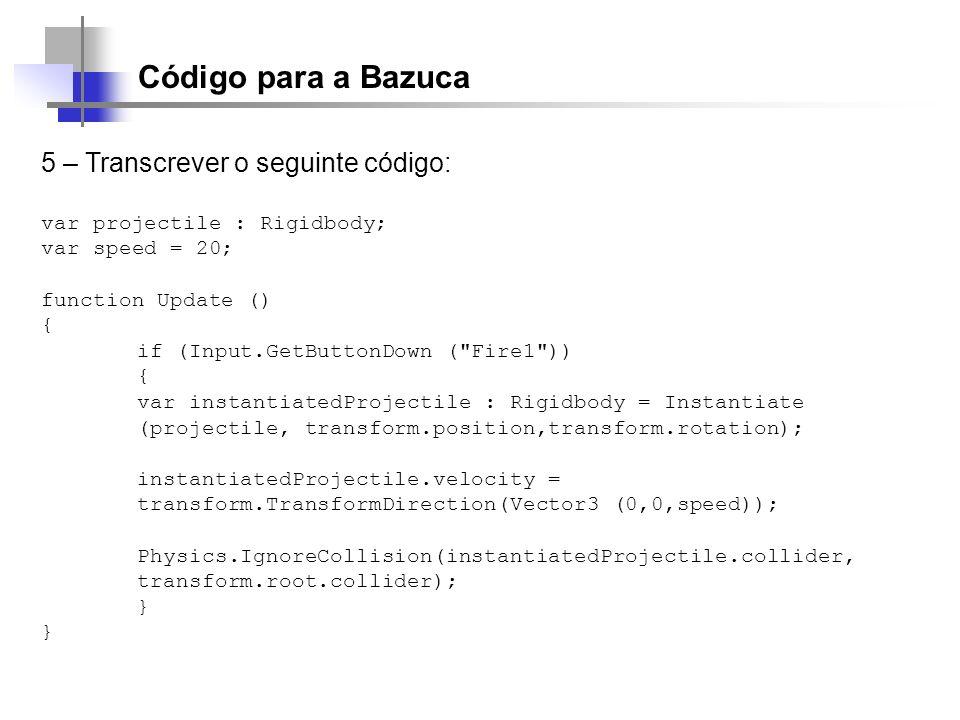 Código para a Bazuca 5 – Transcrever o seguinte código: var projectile : Rigidbody; var speed = 20; function Update () { if (Input.GetButtonDown (