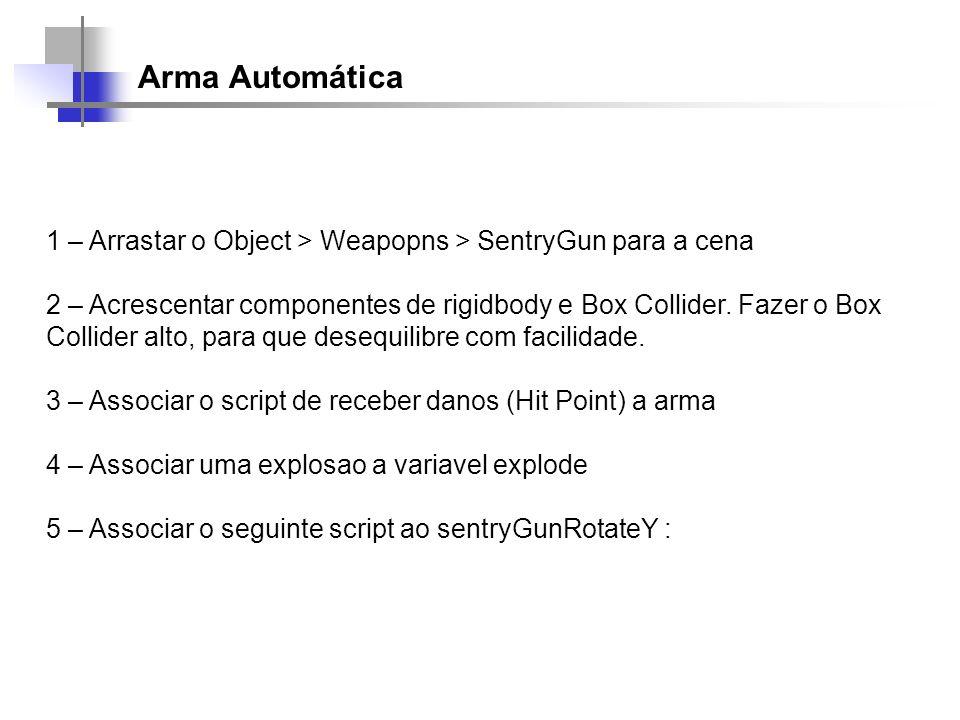 Arma Automática 1 – Arrastar o Object > Weapopns > SentryGun para a cena 2 – Acrescentar componentes de rigidbody e Box Collider. Fazer o Box Collider