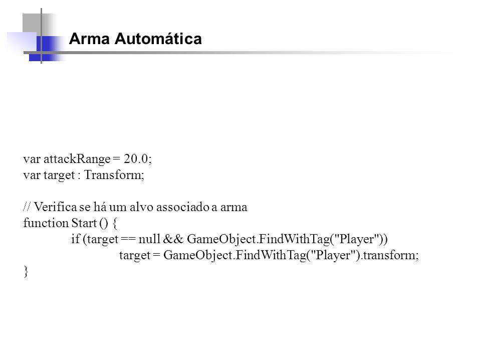 Arma Automática var attackRange = 20.0; var target : Transform; // Verifica se há um alvo associado a arma function Start () { if (target == null && G