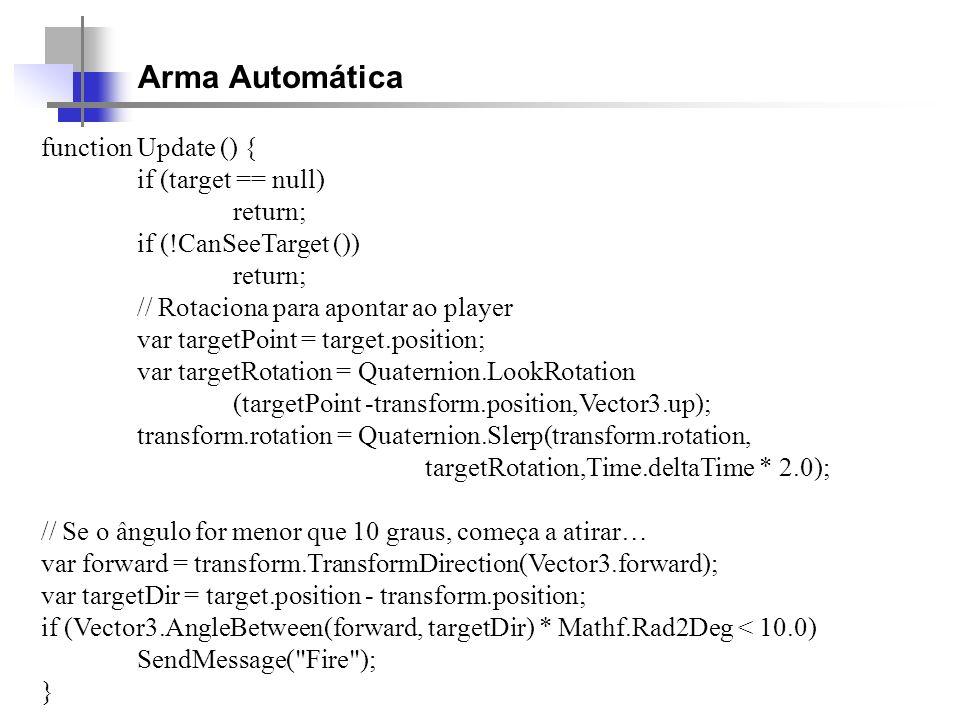 Arma Automática function Update () { if (target == null) return; if (!CanSeeTarget ()) return; // Rotaciona para apontar ao player var targetPoint = t