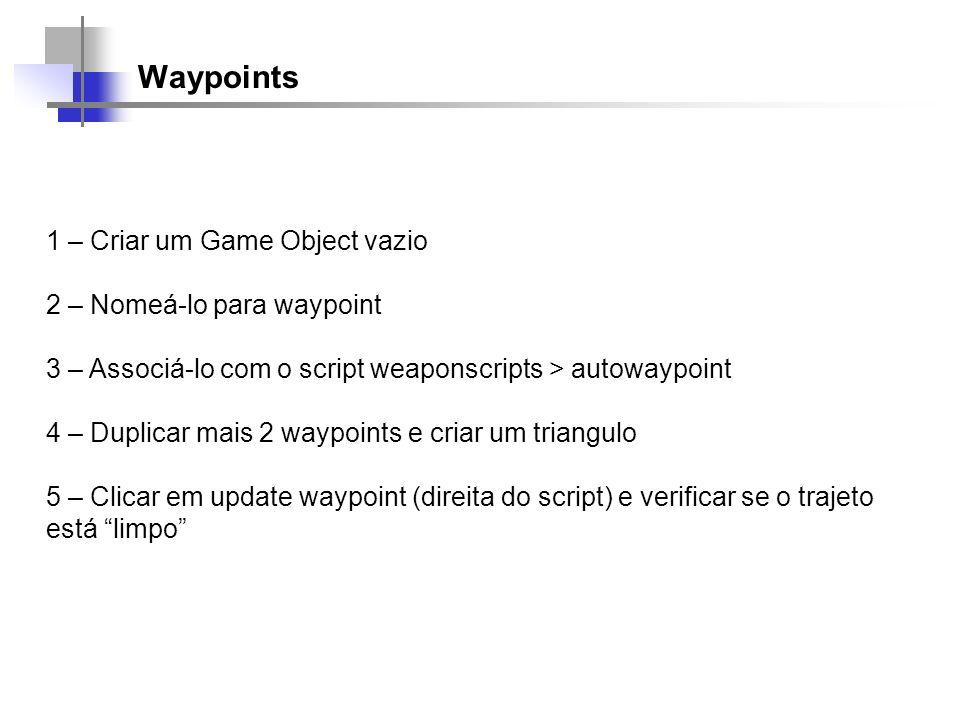 Waypoints 1 – Criar um Game Object vazio 2 – Nomeá-lo para waypoint 3 – Associá-lo com o script weaponscripts > autowaypoint 4 – Duplicar mais 2 waypo