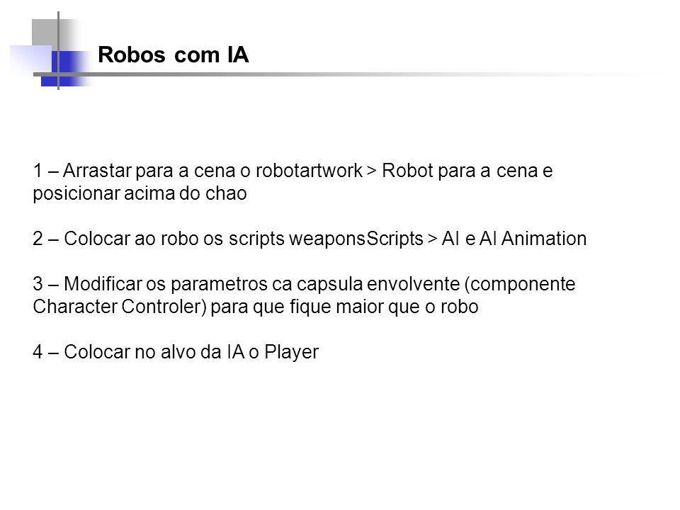 Robos com IA 1 – Arrastar para a cena o robotartwork > Robot para a cena e posicionar acima do chao 2 – Colocar ao robo os scripts weaponsScripts > AI