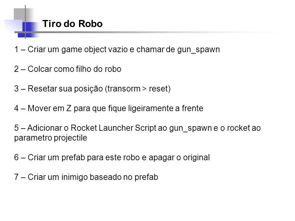 Tiro do Robo 1 – Criar um game object vazio e chamar de gun_spawn 2 – Colcar como filho do robo 3 – Resetar sua posição (transorm > reset) 4 – Mover e