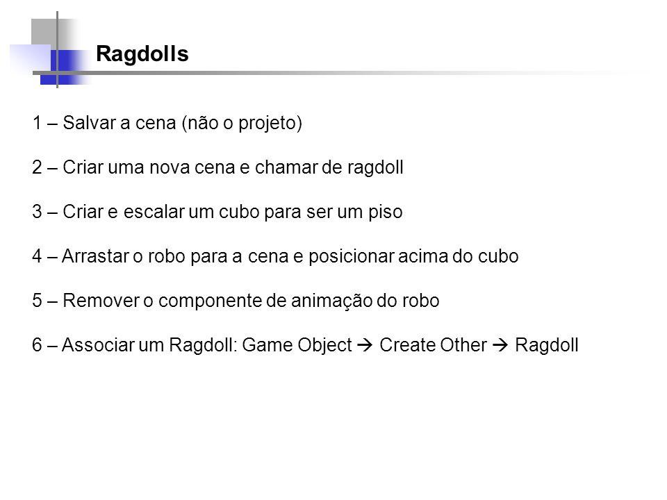 Ragdolls 1 – Salvar a cena (não o projeto) 2 – Criar uma nova cena e chamar de ragdoll 3 – Criar e escalar um cubo para ser um piso 4 – Arrastar o rob