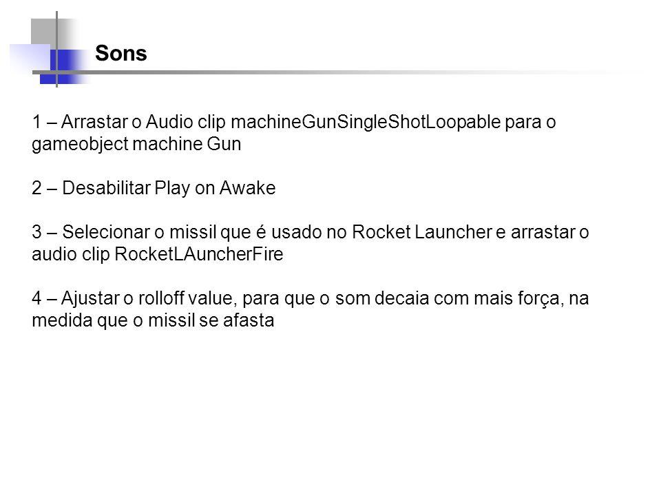 Sons 1 – Arrastar o Audio clip machineGunSingleShotLoopable para o gameobject machine Gun 2 – Desabilitar Play on Awake 3 – Selecionar o missil que é