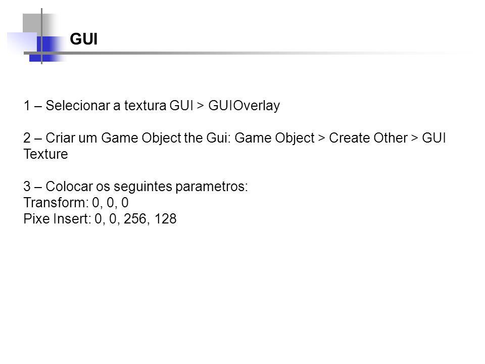 GUI 1 – Selecionar a textura GUI > GUIOverlay 2 – Criar um Game Object the Gui: Game Object > Create Other > GUI Texture 3 – Colocar os seguintes para