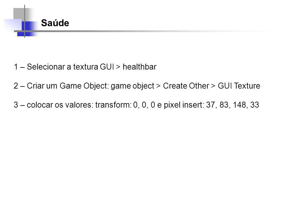 Saúde 1 – Selecionar a textura GUI > healthbar 2 – Criar um Game Object: game object > Create Other > GUI Texture 3 – colocar os valores: transform: 0