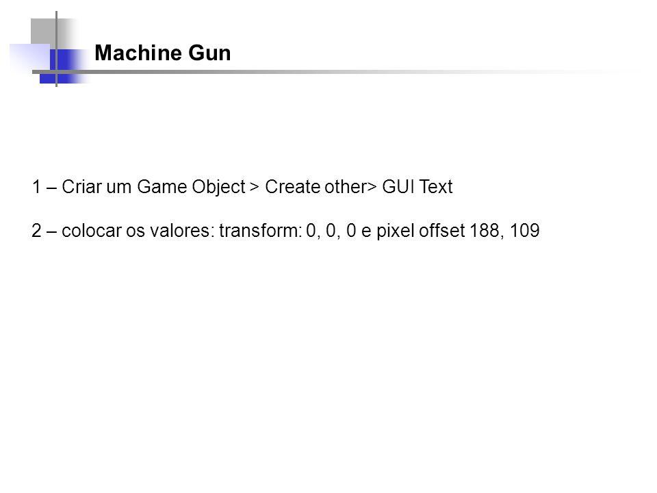 Machine Gun 1 – Criar um Game Object > Create other> GUI Text 2 – colocar os valores: transform: 0, 0, 0 e pixel offset 188, 109